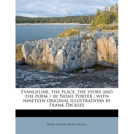Evangeline, the Place, the Story and the Poem / By Noah Porter; With Nineteen Original Illustrations by Frank Dicksee