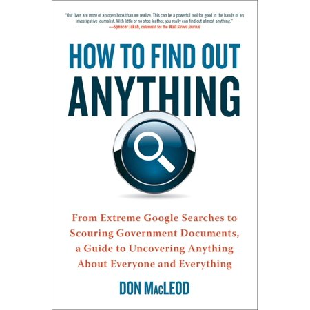 How to Find Out Anything : From Extreme Google Searches to Scouring Government Documents, a Guide to Uncovering Anything About Everyone and