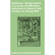 Godliness : being reports of a series of addresses delivered at James's Hall, London, W. during 1881 - eBook