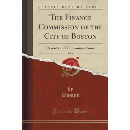 The Finance Commission Of The City Of Boston  Vol  6  Reports And Communications  Classic Reprint