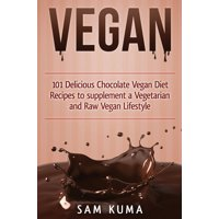 Vegan: 101 Delicious Chocolate Vegan Diet Recipes to supplement a Vegetarian and Raw Vegan Lifestyle (Hardcover)