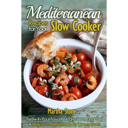 Mediterranean Recipes for Your Slow Cooker: Throw In Your Favorite Ingredients and Get A Delicious Meal Ready By Dinner Time! - eBook