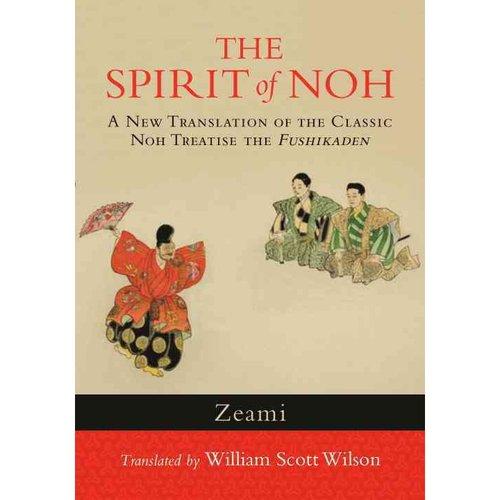 The Spirit of Noh: A New Translation of the Classic Noh Treatise the Fushikaden