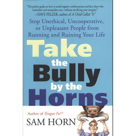 Take the Bully by the Horns : Stop Unethical, Uncooperative, or Unpleasant People from Running and Ruining Your