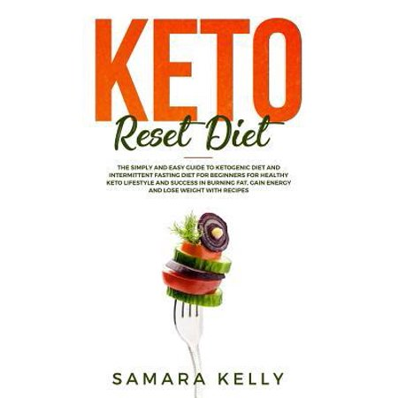Keto Reset Diet : The Simply and Easy Guide to Ketogenic Diet and Intermittent Fasting Diet for Beginners for Healthy Keto Lifestyle and Success in Burning Fat, Gain Energy and Lose Weight with