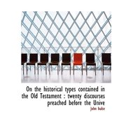 On the Historical Types Contained in the Old Testament : Twenty Discourses Preached Before the Unive