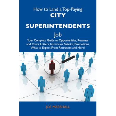 How to Land a Top-Paying City superintendents Job: Your Complete Guide to Opportunities, Resumes and Cover Letters, Interviews, Salaries, Promotions, What to Expect From Recruiters and More - eBook