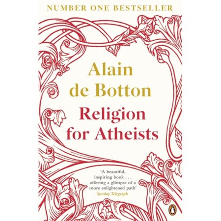 Religion for Atheists : A Non-Believer's Guide to the Uses of Religion. Alain de