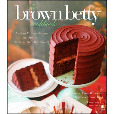 The Brown Betty Cookbook : Modern Vintage Desserts and Stories from Philadelphia's Best