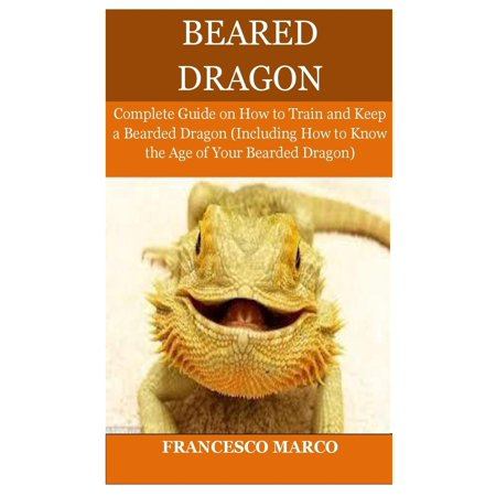 Bearded Dragon : Complete Guide on How to Train and Keep a Bearded Dragon (Including How to Know the Age of Your Bearded