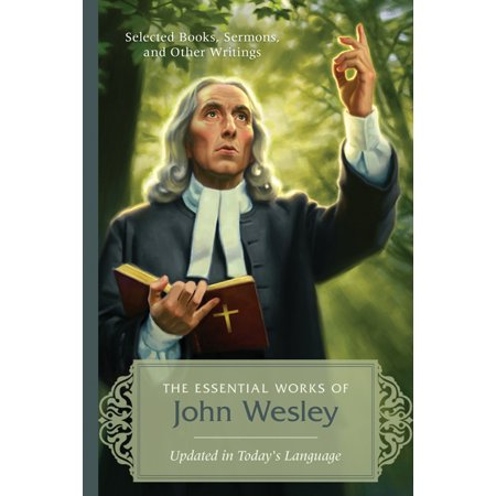 The Essential Works of John Wesley : Selected Books, Sermons, and Other