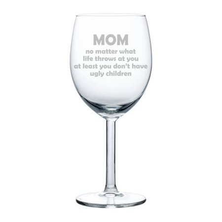 Wine Glass Goblet Mom At Least You Don't Have Ugly Children Funny Mother Gift (10 (Glares At You)