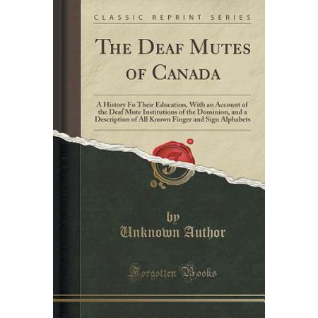 The Deaf Mutes of Canada : A History Fo Their Education, with an Account of the Deaf Mute Institutions of the Dominion, and a Description of All Known Finger and Sign Alphabets (Classic Reprint) (Classic Type Alphabet)