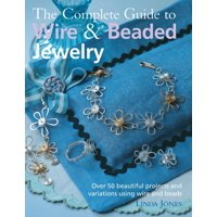The Complete Guide to Wire & Beaded Jewelry : Over 50 beautiful projects and variations using wire and beads