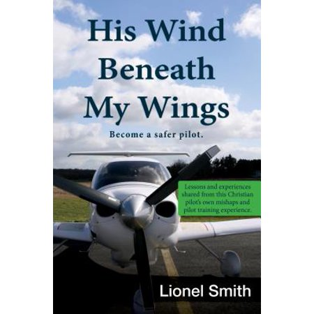 His Wind Beneath My Wings : Become a Safer Pilot: Lessons and Experiences Shared from This Christian Pilot's Own Mishaps and Pilot Training Experience