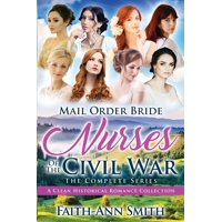 Mail Order Bride: Nurses Of The Civil War: The Complete Series: A Clean Historical Romance Collection (Paperback)