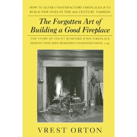 The Forgotten Art of Building a Good Fireplace : The Story of Sir Benjamin Thompson, Count Rumford, an American Genius, & His Principles of Fireplace Design Which Have Remained Unchanged for 174 Years