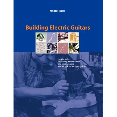 Building Electric Guitars : How to Make Solid-Body, Hollow-Body and Semi-Acoustic Electric Guitars and Bass Guitars