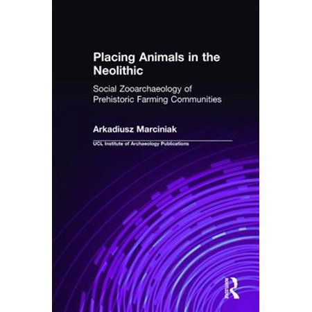 Placing Animals in the Neolithic: Social Zooarchaeology of Prehistoric Farming Communities