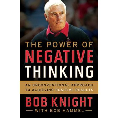 The Power of Negative Thinking : An Unconventional Approach to Achieving Positive