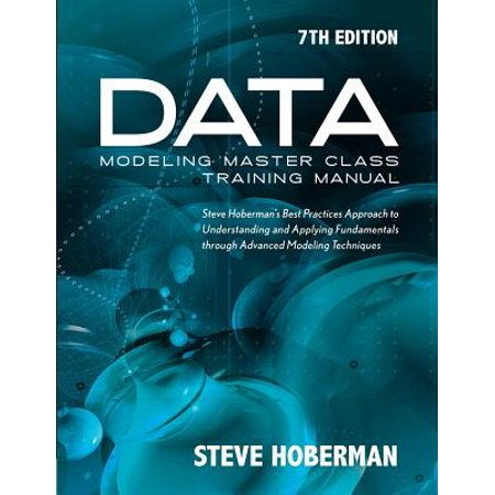 Data Modeling Master Class Training Manual 7th Edition : Steve Hoberman's Best Practices Approach to Understanding and Applying Fundamentals Through Advanced Modeling (Best In Class School Supplies Coupon)