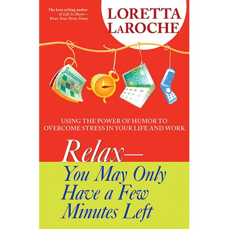 Relax - You May Only Have a Few Minutes Left : Using the Power of Humor to Overcome Stress in Your Life and