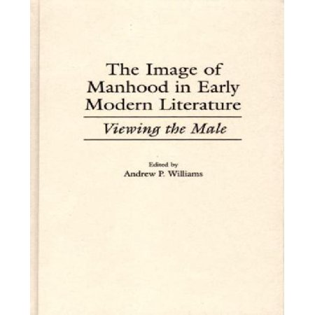 Viewing Images - The Image of Manhood in Early Modern Literature: Viewing the Male (Contributions to the Study of World Literature)