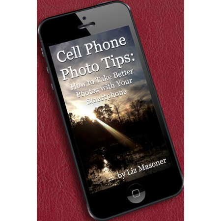 Cell Phone Photo Tips: How to Take Better Photos with Your Smart Phone -