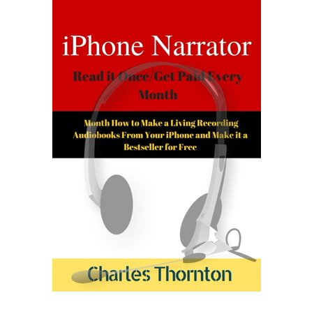iPhone Narrator Read it Once/Get Paid Every Month How to Make a Living Recording Audiobooks From Your iPhone and Make it a Bestseller for Free -