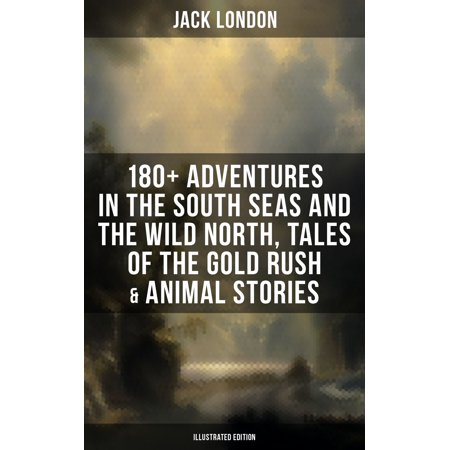 Jack London: 180+ Adventures in the South Seas and the Wild North, Tales of the Gold Rush & Animal Stories (Illustrated Edition) - eBook - Halloween Events North London