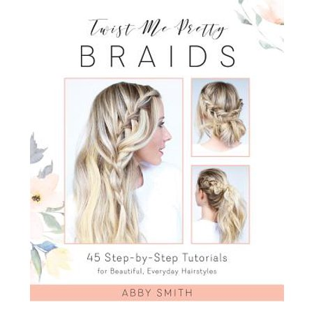 Twist Me Pretty Braids : 45 Step-By-Step Tutorials for Beautiful, Everyday