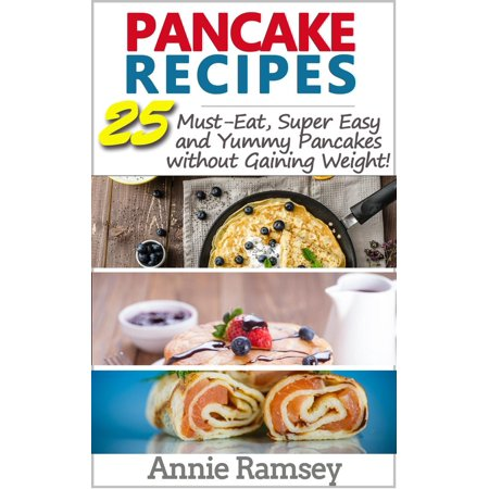 Pancake Recipes: 25 Must-eat, Super Easy and Yummy Pancakes Without Gaining Weight( Low Calorie Pancake Recipes) -
