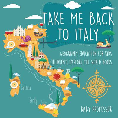 Take Me Back to Italy - Geography Education for Kids Children's Explore the World (Take Me Back Take Me Back Dear Lord)