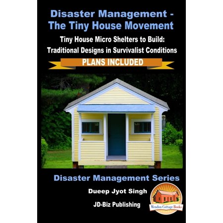 Disaster Management: The Tiny House Movement - Tiny House Micro Shelters to Build: Traditional Designs in Survivalist Conditions - PLANS INCLUDED -