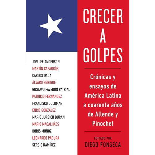 Crecer a golpes / Growing up the Hard: Cronicas y ensayos de America Latina a cuarenta anos de Allende y Pinochet / Stories and Essays from Latin America at 40 Years of Allende and Pinochet