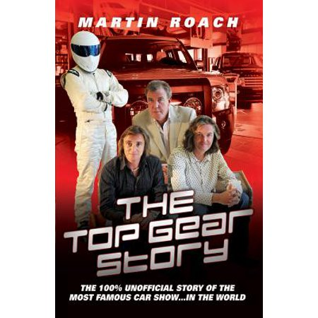 The Top Gear Story : The 100% Unofficial Story of the Most Famous Car Show . . . In the