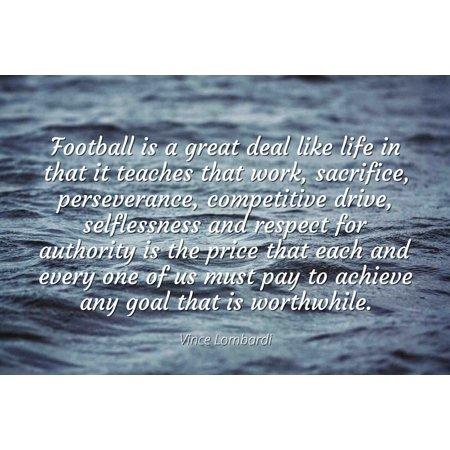 Vince Lombardi - Famous Quotes Laminated POSTER PRINT 24x20 - Football is a great deal like life in that it teaches that work, sacrifice, perseverance, competitive drive, selflessness and respect