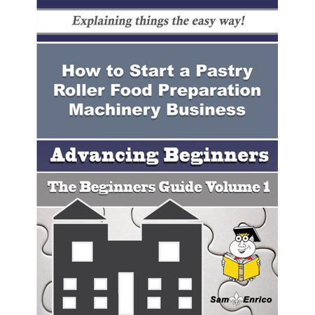 How to Start a Pastry Roller Food Preparation Machinery Business (Beginners Guide) - eBook