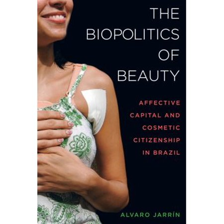 The Biopolitics Of Beauty  Cosmetic Citizenship And Affective Capital In Brazil