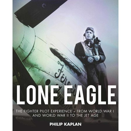 Lone Eagle : The Fighter Pilot Experience - From World War I and World War II to the Jet Age