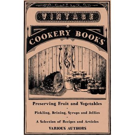 Preserving Fruit and Vegetables - Pickling, Brining, Syrups and Jellies - A Selection of Recipes and - Fruit Syrup Recipe