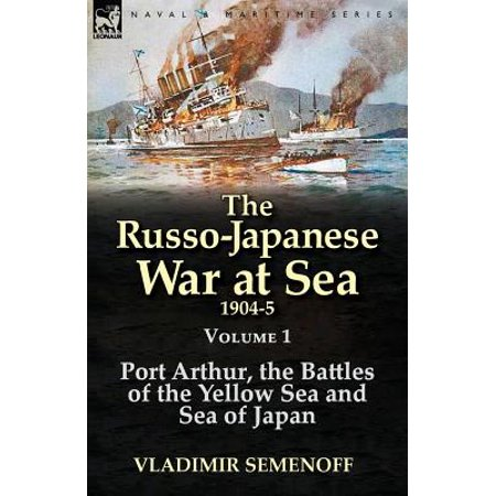 The Russo Japanese War At Sea 1904 5  Volume 1 Port Arthur  The Battles Of The Yellow Sea And Sea Of Japan