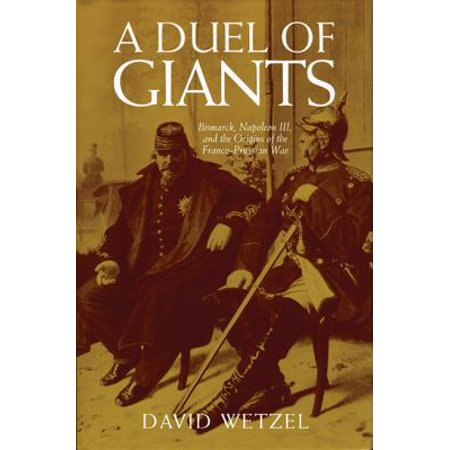 A Duel of Giants : Bismarck, Napoleon III, and the Origins of the Franco-Prussian
