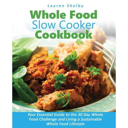 Whole Food Slow Cooker Cookbook : Your Essential Guide to the 30 Day Whole Food Challenge and Living a Sustainable Whole Food Lifestyle