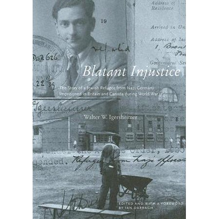 Blatant Injustice : The Story of a Jewish Refugee from Nazi Germany Imprisoned in Britain and Canada during World War