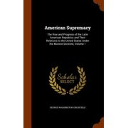 American Supremacy : The Rise and Progress of the Latin American Republics and Their Relations to the United States Under the Monroe Doctrine, Volume 1