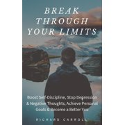 Break Through Your Limits: Boost Self-Discipline, Stop Depression & Negative Thoughts, Achieve Personal Goals & Become a Better You - eBook