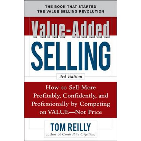 Value Added Selling  How To Sell More Profitably  Confidently  And Professionally By Competing On Value  Not Price