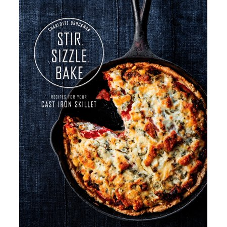 Stir, Sizzle, Bake : Recipes for Your Cast-Iron