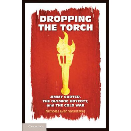 Dropping the Torch : Jimmy Carter, the Olympic Boycott, and the Cold War (Cold War Olympics)